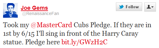 "Image of a MasterCard Cubs Pledge tweet from a Cubs fan. It says ""Took my @MasterCard Cubs Pledge. If they are in 1st by 6/15 I'll sing in front of the Harry Caray statue."""